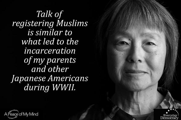 Talk of registering Muslims is similiar to what led to the incarceration of my parents and other Japanese Americans during WWII.