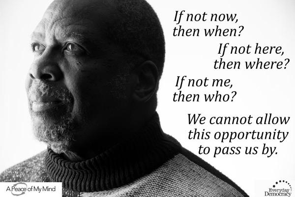 If not now, then when? If not here, then where? If not me, then who? We cannot allow this opportunity to pass us by.