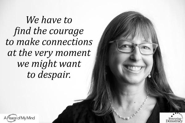 We have to find the courage to make connections at the very moment we might want to despair.
